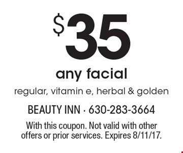 $35 any facial regular, vitamin e, herbal & golden. With this coupon. Not valid with other offers or prior services. Expires 8/11/17.
