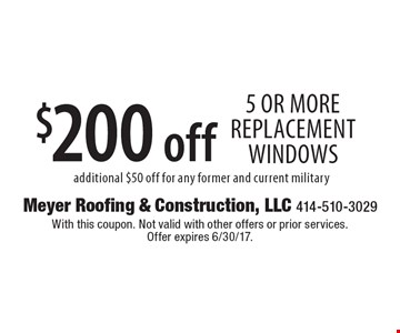 $200 off 5 or more replacement windows. Additional $50 off for any former and current military. With this coupon. Not valid with other offers or prior services. Offer expires 4/14/17.