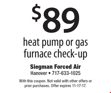$89 heat pump or gas furnace check-up. With this coupon. Not valid with other offers or prior purchases. Offer expires 11-17-17.