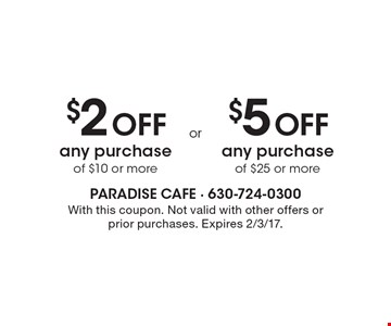 $2 Off any purchase of $10 or more. $5 Off any purchase of $25 or more. With this coupon. Not valid with other offers or prior purchases. Expires 2/3/17.