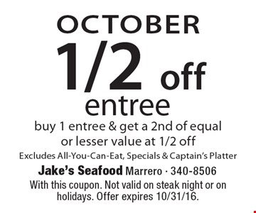 OCTOBER. 1/2 off entree. Buy 1 entree & get a 2nd of equal or lesser value at 1/2 off. Excludes All-You-Can-Eat, Specials & Captain's Platter. With this coupon. Not valid on steak night or on holidays. Offer expires 10/31/16.