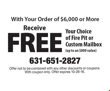 Receive FREE Your Choice of Fire Pit or Custom Mailbox (up to an $800 value). Offer not to be combined with any other discounts or coupons. With coupon only. Offer expires 10-28-16.