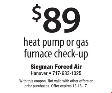 $89 heat pump or gas furnace check-up. With this coupon. Not valid with other offers or prior purchases. Offer expires 12-18-17.