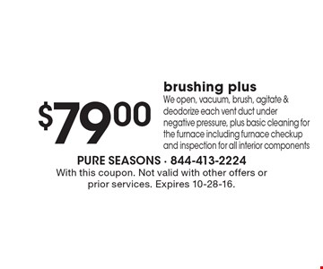 $79.00 brushing plus. We open, vacuum, brush, agitate & deodorize each vent duct under negative pressure, plus basic cleaning for the furnace including furnace checkup and inspection for all interior components. With this coupon. Not valid with other offers or prior services. Expires 10-28-16.