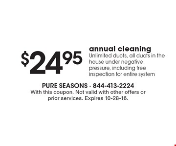 $24.95 annual cleaning. Unlimited ducts, all ducts in the house under negative pressure, including free inspection for entire system. With this coupon. Not valid with other offers or prior services. Expires 10-28-16.