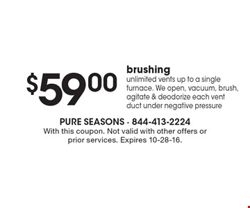 $59.00 brushing. Unlimited vents up to a single furnace. We open, vacuum, brush, agitate & deodorize each vent duct under negative pressure. With this coupon. Not valid with other offers or prior services. Expires 10-28-16.