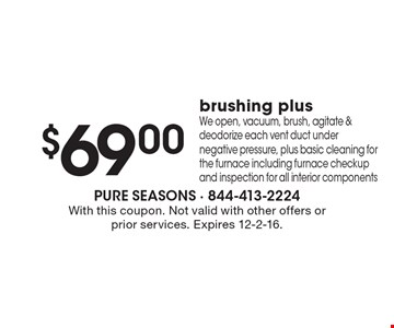 $69.00 brushing plus. We open, vacuum, brush, agitate & deodorize each vent duct under negative pressure, plus basic cleaning for the furnace including furnace checkup and inspection for all interior components. With this coupon. Not valid with other offers or prior services. Expires 12-2-16.