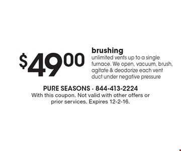 $49.00 brushing. Unlimited vents up to a single furnace. We open, vacuum, brush, agitate & deodorize each vent duct under negative pressure. With this coupon. Not valid with other offers or prior services. Expires 12-2-16.