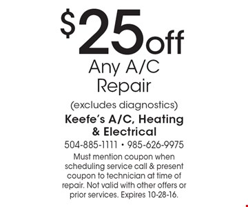 $25 off Any A/C Repair (excludes diagnostics). Must mention coupon when scheduling service call & present coupon to technician at time of repair. Not valid with other offers or prior services. Expires 10-28-16.