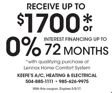 RECEIVE UP TO $1700* or 0% INTEREST FINANCING UP TO 72 MONTHS. *with qualifying purchase of Lennox Home Comfort System. With this coupon. Expires 5/5/17.