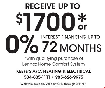 RECEIVE UP TO $1700* or 0% INTEREST FINANCING UP TO 72 MONTHS *with qualifying purchase of Lennox Home Comfort System. With this coupon. Valid 6/19/17 through 8/11/17.