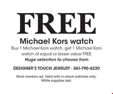 Free Michael Kors watch. Buy 1 Michael Kors watch, get 1 Michael Kors watch of equal or lesser value FREE. Huge selection to choose from. Must mention ad. Valid with in-stock watches only. While supplies last.