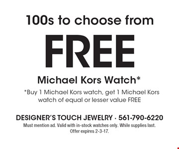 100s to choose from. Free Michael Kors Watch*. *Buy 1 Michael Kors watch, get 1 Michael Kors watch of equal or lesser value FREE. Must mention ad. Valid with in-stock watches only. While supplies last.Offer expires 2-3-17.