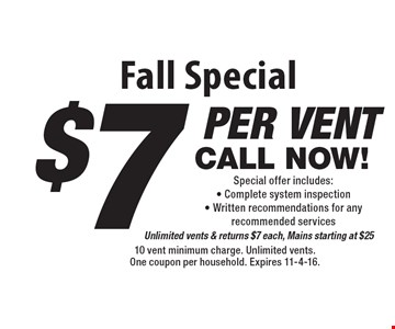 Fall Special - $7 per vent CALL NOW! Special offer includes: Complete system inspection - Written recommendations for any recommended servicesUnlimited vents & returns $7 each, Mains starting at $25. 10 vent minimum charge. Unlimited vents. One coupon per household. Expires 11-4-16.