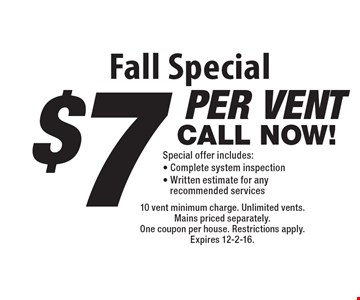 Fall Special - $7 per vent Special. Offer includes: Complete system inspection & written estimate for any recommended services. 10 vent minimum charge. Unlimited vents. Mains priced separately. One coupon per house. Restrictions apply. Expires 12-2-16.