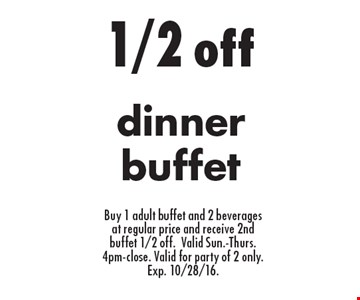 1/2 off dinner buffet Buy 1 adult buffet and 2 beverages at regular price and receive 2nd buffet 1/2 off. Valid Sun.-Thurs. 4pm-close. Valid for party of 2 only. Exp. 10/28/16.