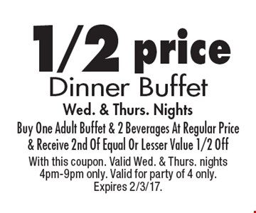 1/2 price Dinner Buffet Wed. & Thurs. Nights Buy One Adult Buffet & 2 Beverages At Regular Price & Receive 2nd Of Equal Or Lesser Value 1/2 Off. With this coupon. Valid Wed. & Thurs. nights 4pm-9pm only. Valid for party of 4 only. Expires 2/3/17.
