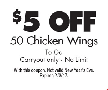 $5 off 50 Chicken Wings To Go Carryout only - No Limit. With this coupon. Not valid New Year's Eve. Expires 2/3/17.