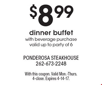$8.99 dinner buffet with beverage purchase. Valid up to party of 6. With this coupon. Valid Mon.-Thurs. 4-close. Expires 4-14-17.