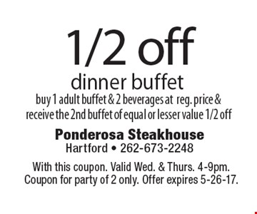 1/2 off dinner buffet. Buy 1 adult buffet & 2 beverages at reg. price & receive the 2nd buffet of equal or lesser value 1/2 off. With this coupon. Valid Wed. & Thurs. 4-9pm. Coupon for party of 2 only. Offer expires 5-26-17.