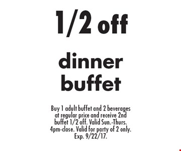 1/2 off dinner buffet. Buy 1 adult buffet and 2 beverages at regular price and receive 2nd buffet 1/2 off. Valid Sun.-Thurs. 4pm-close. Valid for party of 2 only. Exp. 9/22/17.
