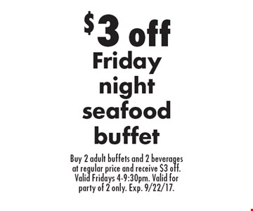 $3 off Friday night seafood buffet. Buy 2 adult buffets and 2 beverages at regular price and receive $3 off. Valid Fridays 4-9:30pm. Valid for party of 2 only. Exp. 9/22/17.