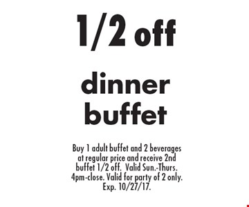1/2 off dinner buffet Buy 1 adult buffet and 2 beverages at regular price and receive 2nd buffet 1/2 off.Valid Sun.-Thurs. 4pm-close. Valid for party of 2 only. Exp. 10/27/17..