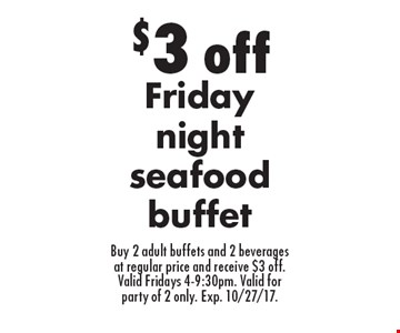 $3 off Friday night seafood buffet Buy 2 adult buffets and 2 beverages at regular price and receive $3 off.Valid Fridays 4-9:30pm. Valid for party of 2 only. Exp. 10/27/17..