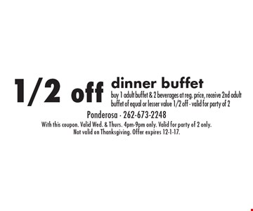 1/2 off dinner buffet buy 1 adult buffet & 2 beverages at reg. price, receive 2nd adult buffet of equal or lesser value 1/2 off - valid for party of 2. With this coupon. Valid Wed. & Thurs. 4pm-9pm only. Valid for party of 2 only. Not valid on Thanksgiving. Offer expires 12-1-17.