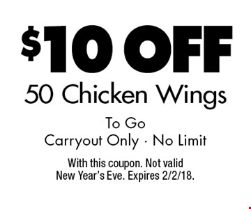 $10 Off 50 Chicken Wings To Go - Carryout Only - No Limit. With this coupon. Not valid New Year's Eve. Expires 2/2/18.