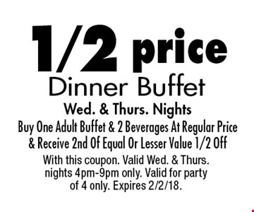 1/2 Price Dinner Buffet. Wed. & Thurs. Nights. Buy One Adult Buffet & 2 Beverages At Regular Price & Receive 2nd Of Equal Or Lesser Value 1/2 Off. With this coupon. Valid Wed. & Thurs. nights 4pm-9pm only. Valid for party of 4 only. Expires 2/2/18.