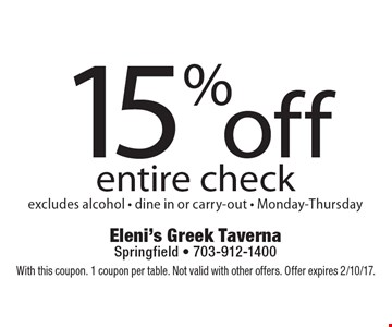 15% off entire check, excludes alcohol - dine in or carry-out - Monday-Thursday. With this coupon. 1 coupon per table. Not valid with other offers. Offer expires 2/10/17.