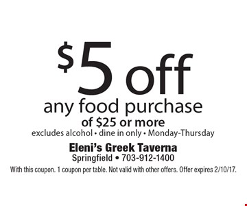 $5 off any food purchase of $25 or more, excludes alcohol - dine in only - Monday-Thursday. With this coupon. 1 coupon per table. Not valid with other offers. Offer expires 2/10/17.