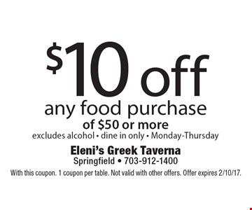 $10 off any food purchase of $50 or more, excludes alcohol - dine in only - Monday-Thursday. With this coupon. 1 coupon per table. Not valid with other offers. Offer expires 2/10/17.