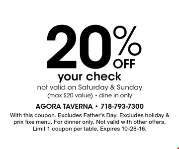 20%OFF your checknot valid on Saturday & Sunday(max $20 value) - dine in only. With this coupon. Excludes Father's Day. Excludes holiday & prix fixe menu. For dinner only. Not valid with other offers. Limit 1 coupon per table. Expires 10-28-16.