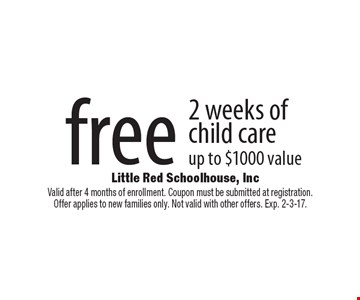 free 2 weeks of child care up to $1000 value. Valid after 4 months of enrollment. Coupon must be submitted at registration. Offer applies to new families only. Not valid with other offers. Exp. 2-3-17.