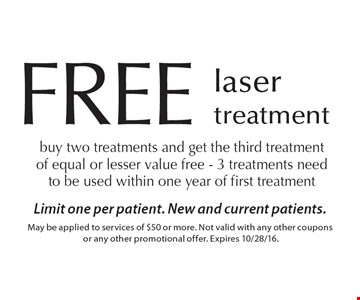 FREE laser treatment. Buy two treatments and get the third treatment of equal or lesser value free - 3 treatments need to be used within one year of first treatment. Limit one per patient. New and current patients. May be applied to services of $50 or more. Not valid with any other coupons or any other promotional offer. Expires 10/28/16.