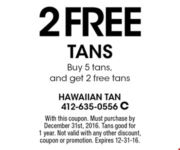 2 Free TANS Buy 5 tans, and get 2 free tans. With this coupon. Must purchase by December 31st, 2016. Tans good for 1 year. Not valid with any other discount, coupon or promotion. Expires 12-31-16.