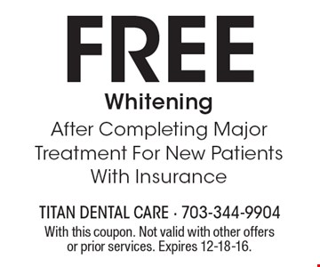 Free Whitening After Completing Major Treatment For New Patients With Insurance. With this coupon. Not valid with other offers or prior services. Expires 12-18-16.