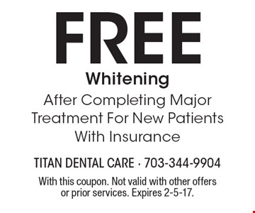 Free Whitening After Completing Major Treatment For New Patients With Insurance. With this coupon. Not valid with other offers or prior services. Expires 2-5-17.