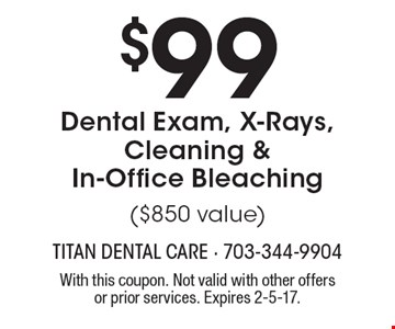 $99 Dental Exam, X-Rays, Cleaning & In-Office Bleaching ($850 value). With this coupon. Not valid with other offers or prior services. Expires 2-5-17.
