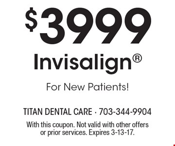 $3999 Invisalign For New Patients!. With this coupon. Not valid with other offers or prior services. Expires 3-13-17.