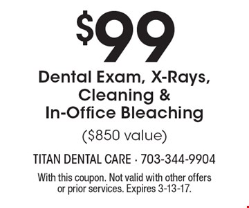 $99 Dental Exam, X-Rays, Cleaning & In-Office Bleaching ($850 value). With this coupon. Not valid with other offers or prior services. Expires 3-13-17.