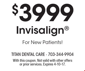 $3999 Invisalign, for new patients! With this coupon. Not valid with other offers or prior services. Expires 4-10-17.