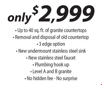 Only $2,999 - Up to 40 sq. ft. of granite countertops- Removal and disposal of old countertop- 3 edge option - New undermount stainless steel sink- New stainless steel faucet - Plumbing hook up- Level A and B granite - No hidden fee - No surprise