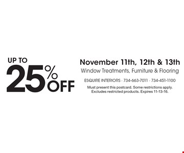 Up to 25% off November 11th, 12th & 13th window treatments, furniture & flooring. Must present this postcard. Some restrictions apply. Excludes restricted products. Expires 11-13-16.