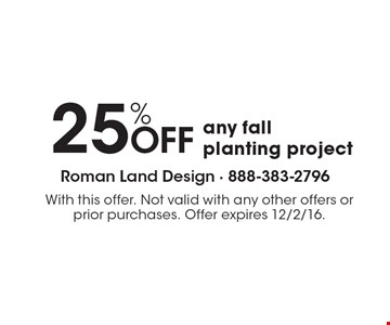 25% Off any fall planting project. With this offer. Not valid with any other offers or prior purchases. Offer expires 12/2/16.