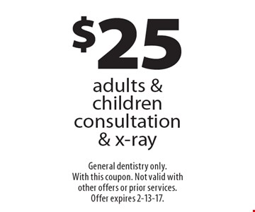 $25 adults & children consultation & x-ray. General dentistry only. With this coupon. Not valid with other offers or prior services.Offer expires 2-13-17.