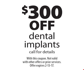$300off dental implantscall for details. With this coupon. Not valid with other offers or prior services. Offer expires 2-13-17.