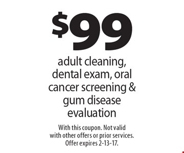 $99 adult cleaning, dental exam, oral cancer screening & gum disease evaluation. With this coupon. Not valid with other offers or prior services. Offer expires 2-13-17.